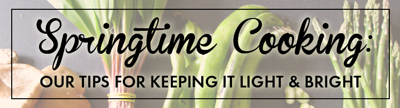 Springtime Cooking: Our Tips For Keeping It Light & Bright